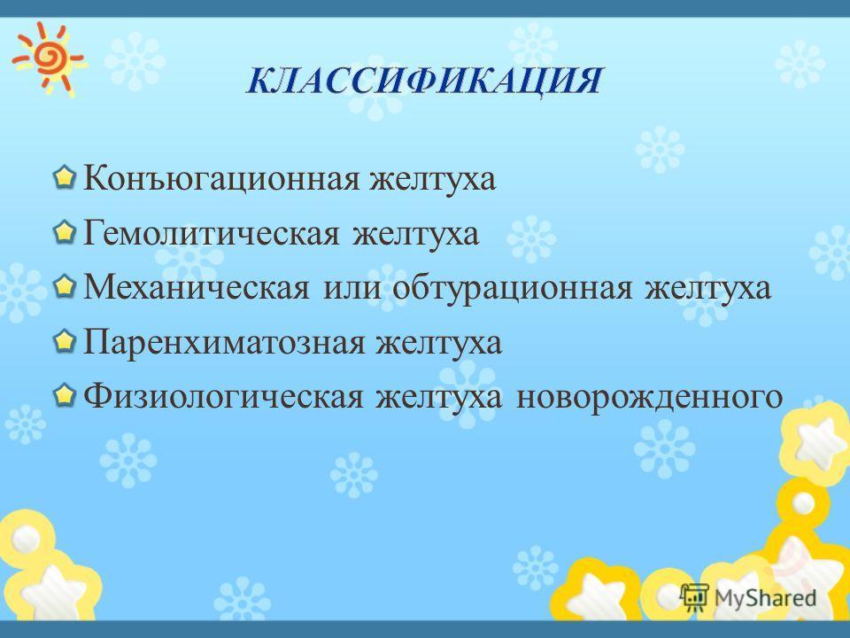 Конъюгационная желтуха Гемолитическая желтуха Механическая или обтурационная желтуха Паренхиматозная желтуха Физиологическая желтуха новорожденного