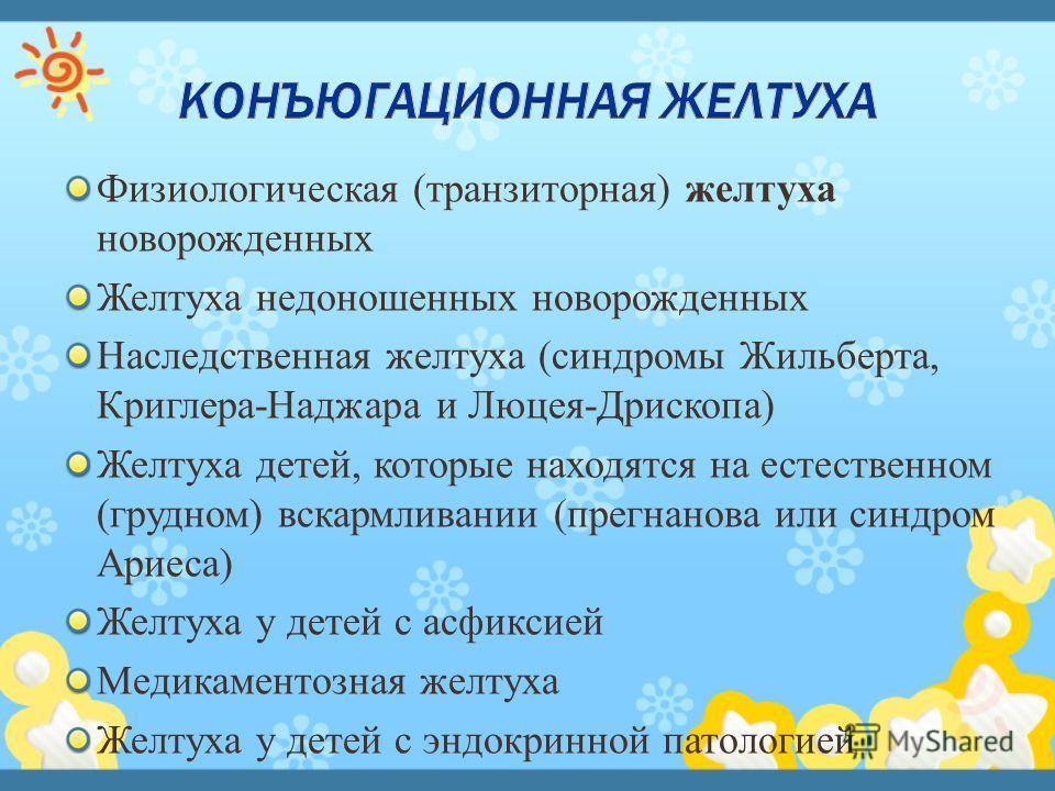 Физиологическая (транзиторная) желтуха новорожденных Желтуха недоношенных новорожденных Наследственная желтуха (синдромы Жильберта, Криглера-Наджара и Люцея-Дрископа) Желтуха детей, которые находятся на естественном (грудном) вскармливании (прегнанов
