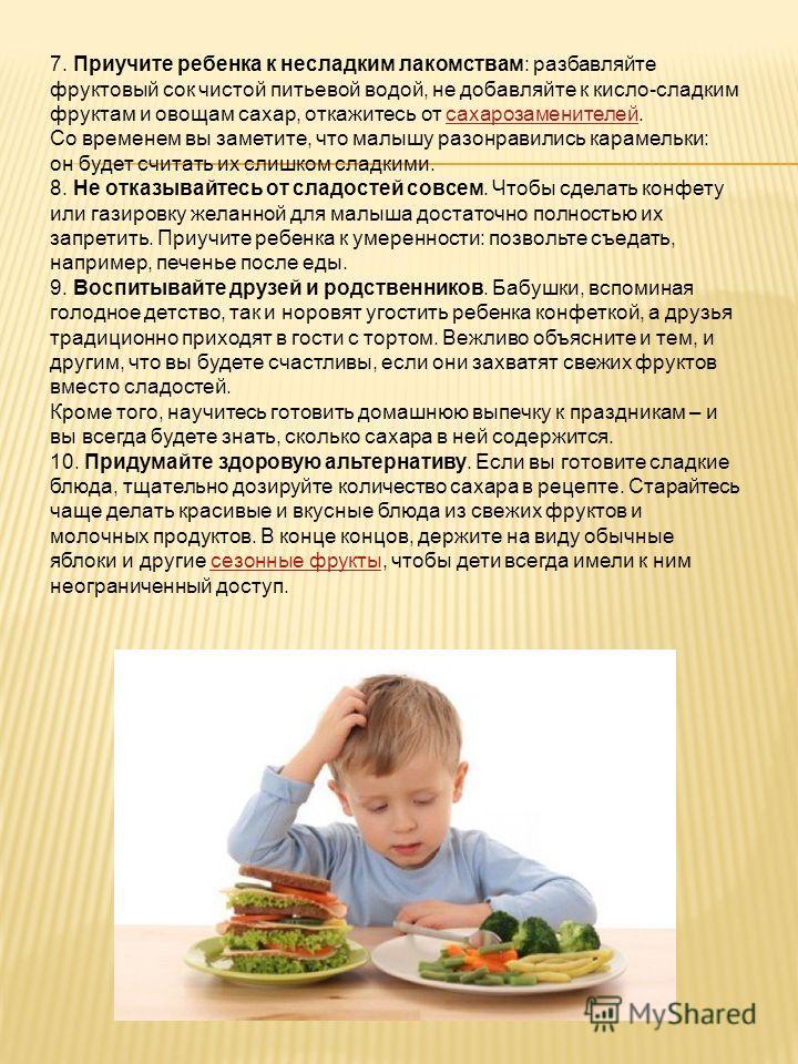 7. Приучите ребенка к несладким лакомствам: разбавляйте фруктовый сок чистой питьевой водой, не добавляйте к кисло-сладким фруктам и овощам сахар, откажитесь от сахарозаменителей. Со временем вы заметите, что малышу разонравились карамельки: он будет