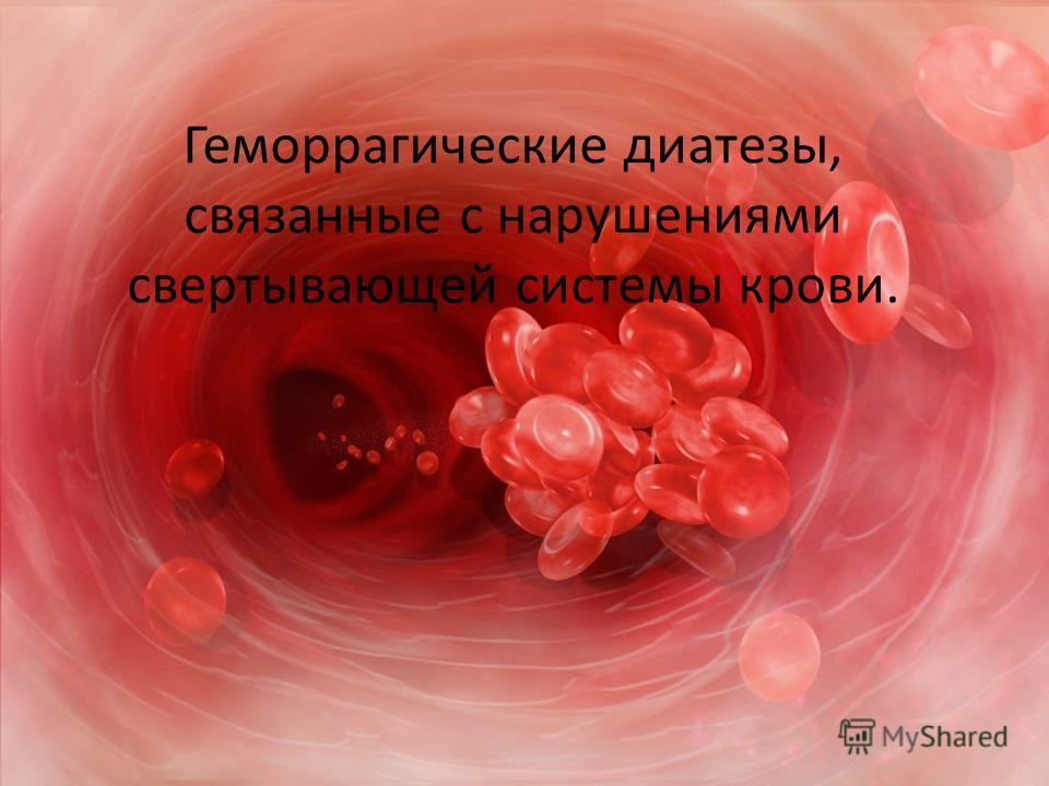 Геморрагические диатезы, связанные с нарушениями свертывающей системы крови.