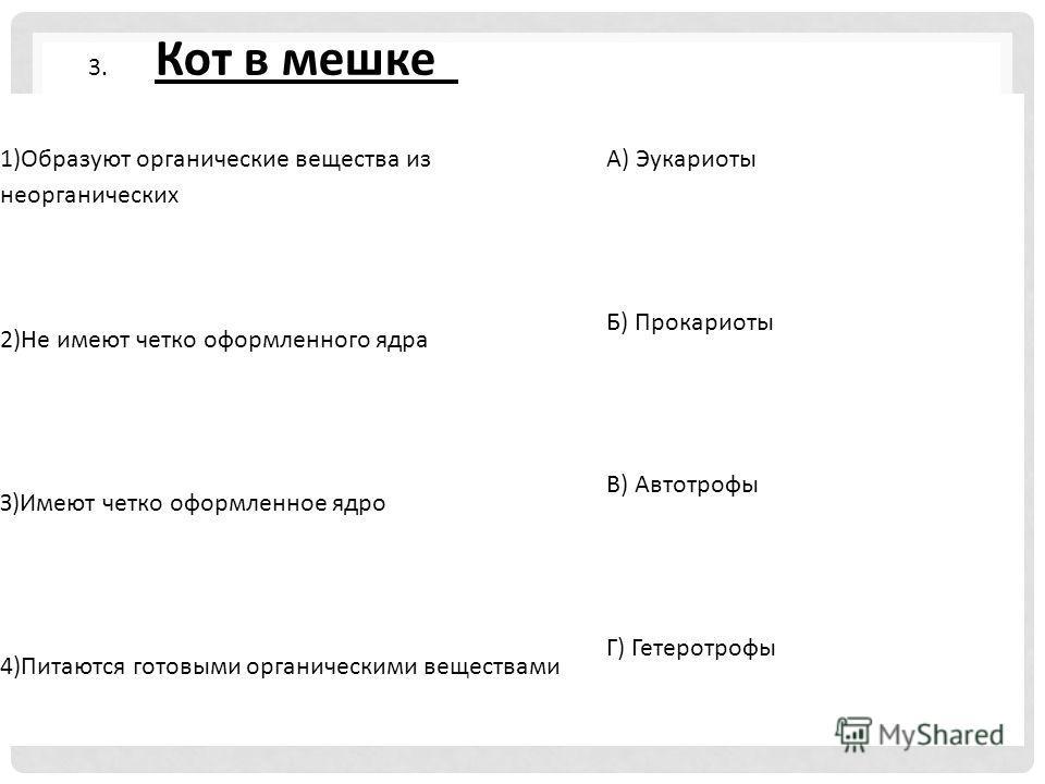 1)Образуют органические вещества из неорганических А) Эукариоты 2)Не имеют четко оформленного ядра Б) Прокариоты З)Имеют четко оформленное ядро В) Автотрофы 4)Питаются готовыми органическими веществами Г) Гетеротрофы 3. Кот в мешке