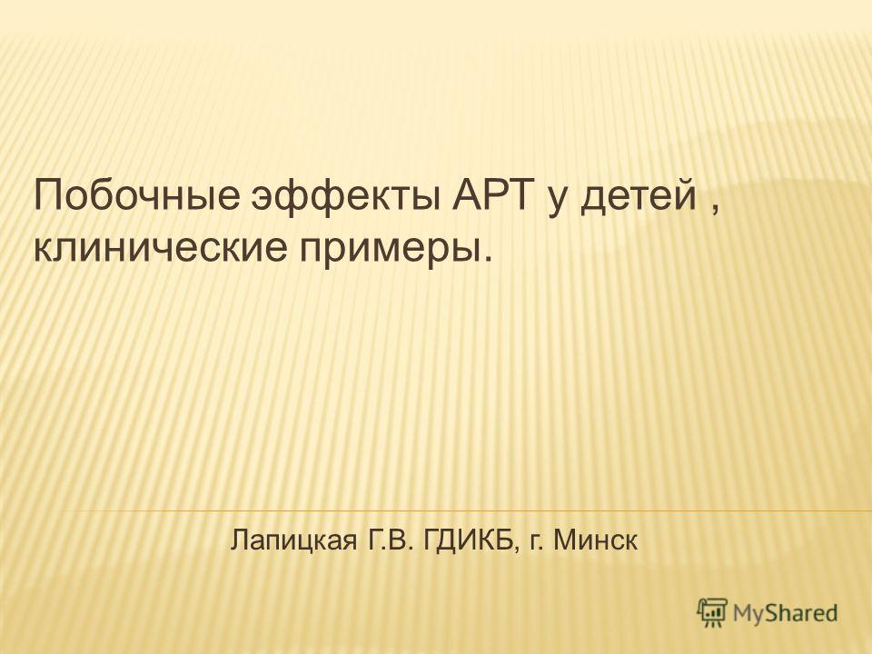 Побочные эффекты АРТ у детей, клинические примеры. Лапицкая Г.В. ГДИКБ, г. Минск