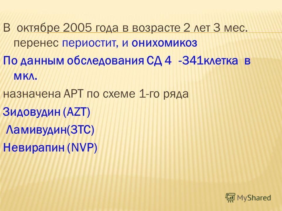 В октябре 2005 года в возрасте 2 лет 3 мес. перенес периостит, и онихомикоз По данным обследования СД 4 -341клетка в мкл. назначена АРТ по схеме 1-го ряда Зидовудин (AZT) Ламивудин(3TC) Невирапин (NVP)