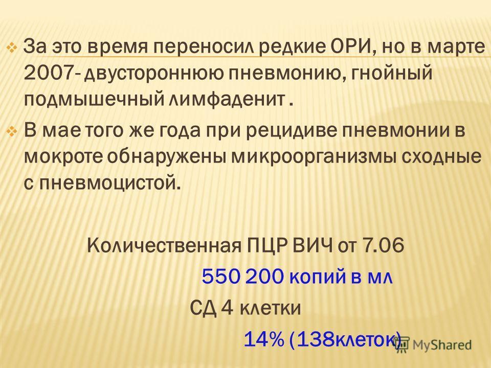 За это время переносил редкие ОРИ, но в марте 2007- двустороннюю пневмонию, гнойный подмышечный лимфаденит. В мае того же года при рецидиве пневмонии в мокроте обнаружены микроорганизмы сходные с пневмоцистой. Количественная ПЦР ВИЧ от 7.06 550 200 к