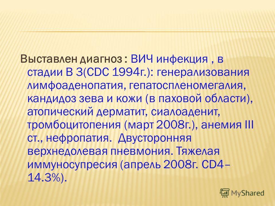 Выставлен диагноз : ВИЧ инфекция, в стадии В 3(CDC 1994г.): генерализования лимфоаденопатия, гепатоспленомегалия, кандидоз зева и кожи (в паховой области), атопический дерматит, сиалоаденит, тромбоцитопения (март 2008г.), анемия III ст., нефропатия.