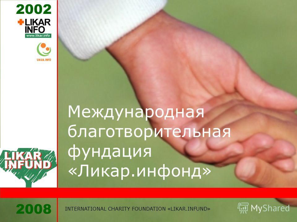 2008 INTERNATIONAL CHARITY FOUNDATION «LIKAR.INFUND» 2002 Международная благотворительная фундация «Ликар.инфонд»