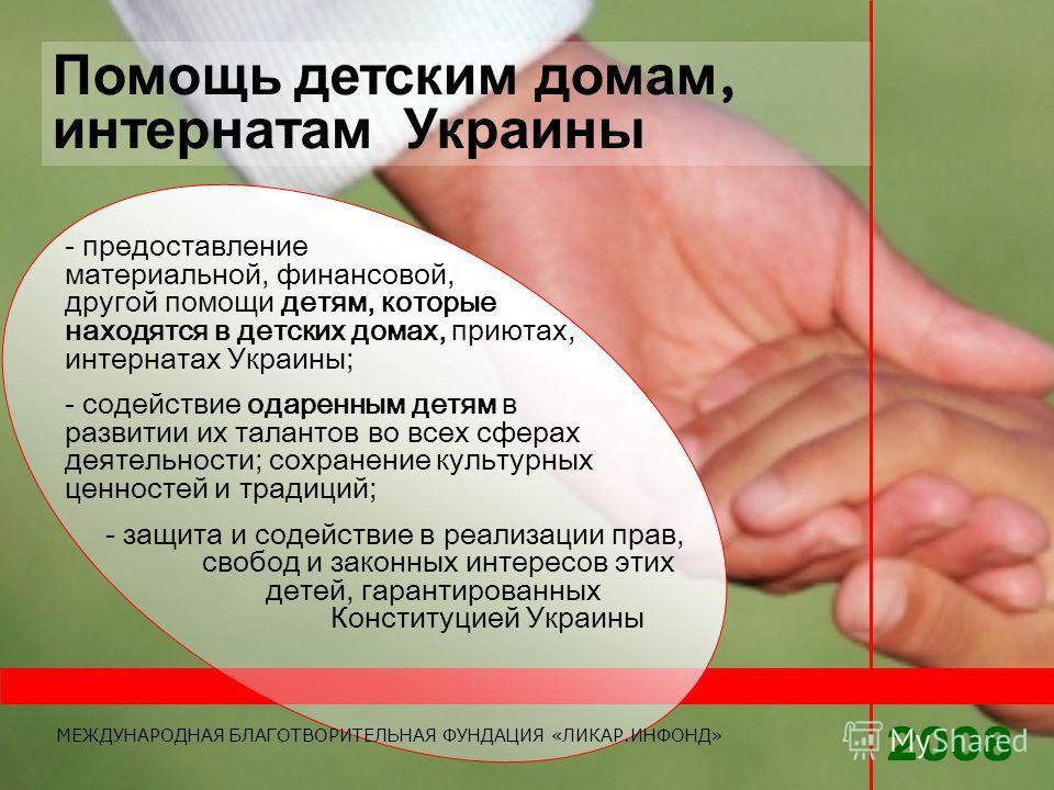 Помощь детским домам, интернатам Украины - предоставление материальной, финансовой, другой помощи детям, которые находятся в детских домах, приютах, интернатах Украины; - содействие одаренным детям в развитии их талантов во всех сферах деятельности;