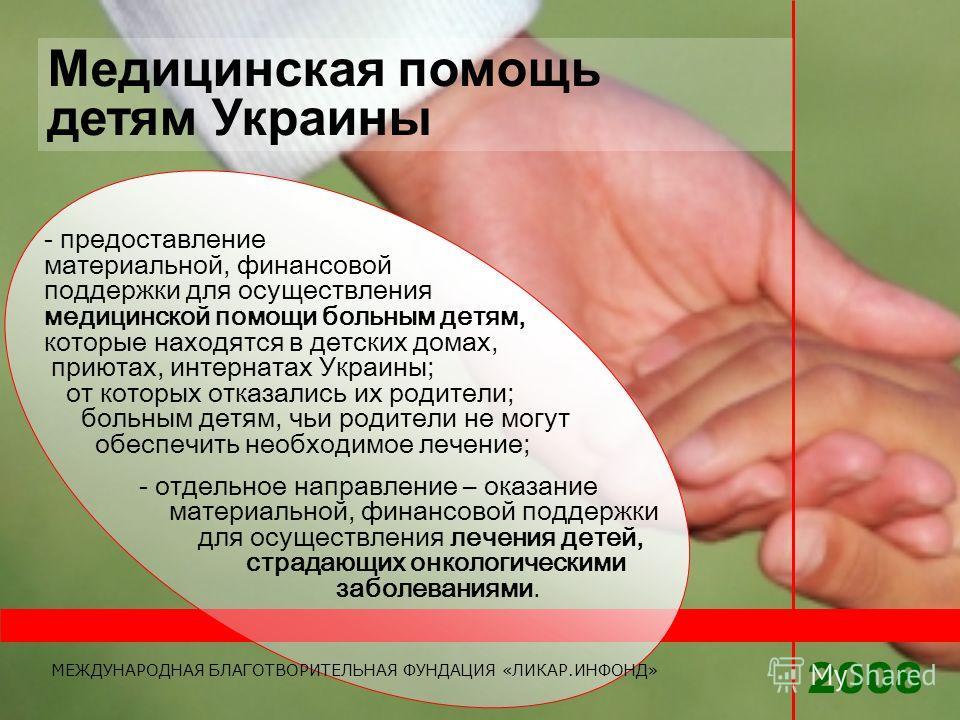 - предоставление материальной, финансовой поддержки для осуществления медицинской помощи больным детям, которые находятся в детских домах, приютах, интернатах Украины; от которых отказались их родители; больным детям, чьи родители не могут обеспечить