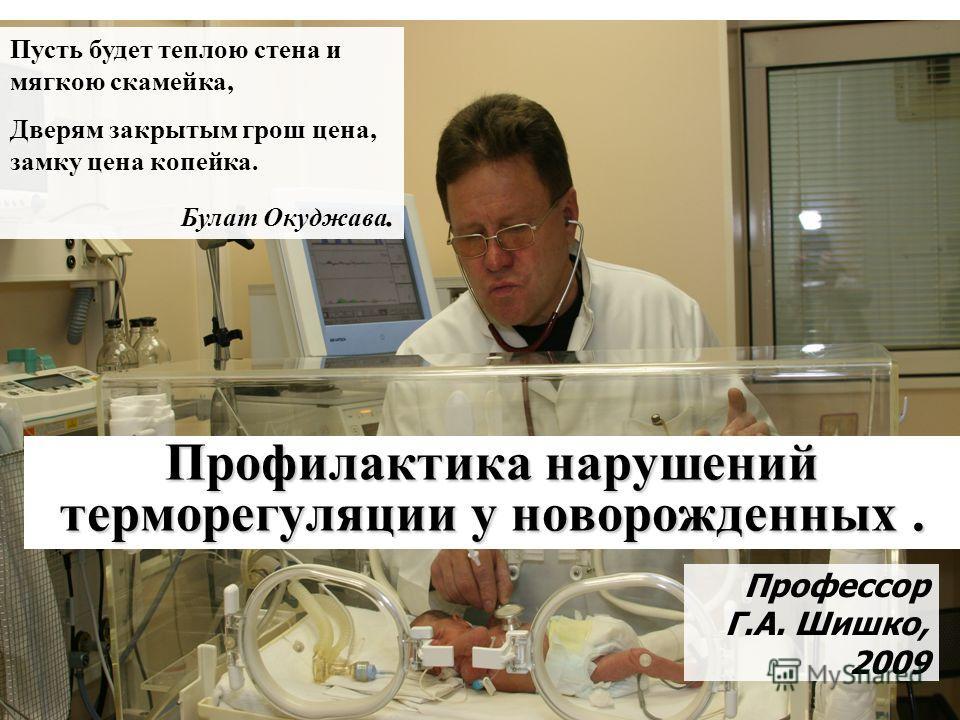 Профилактика нарушений терморегуляции у новорожденных. Профессор Г.А. Шишко, 2009 Пусть будет теплою стена и мягкою скамейка, Дверям закрытым грош цена, замку цена копейка. Булат Окуджава.