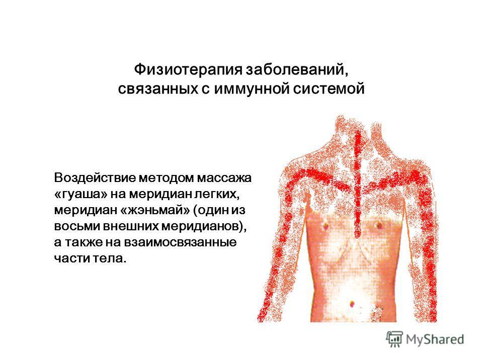 Физиотерапия заболеваний, связанных с иммунной системой Воздействие с помощью массажа «гуаша» на меридиан «думай» (один из восьми внешних меридианов), на меридиан мочевого пузыря и на три меридиана «ломай».