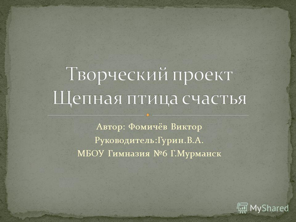 Автор: Фомичёв Виктор Руководитель:Гурин.В.А. МБОУ Гимназия 6 Г.Мурманск