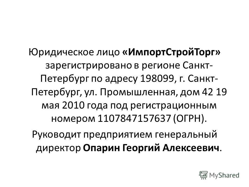 Юридическое лицо «ИмпортСтройТорг» зарегистрировано в регионе Санкт- Петербург по адресу 198099, г. Санкт- Петербург, ул. Промышленная, дом 42 19 мая 2010 года под регистрационным номером 1107847157637 (ОГРН). Руководит предприятием генеральный дирек