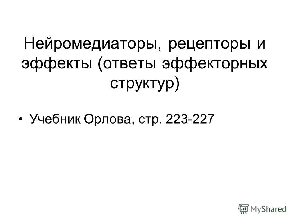 Нейромедиаторы, рецепторы и эффекты (ответы эффекторных структур) Учебник Орлова, стр. 223-227