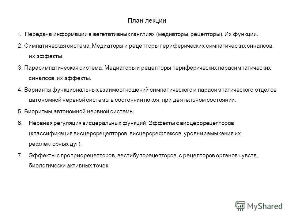 План лекции 1. Передача информации в вегетативных ганглиях (медиаторы, рецепторы). Их функции. 2. Симпатическая система. Медиаторы и рецепторы периферических симпатических синапсов, их эффекты. 3. Парасимпатическая система. Медиаторы и рецепторы пери