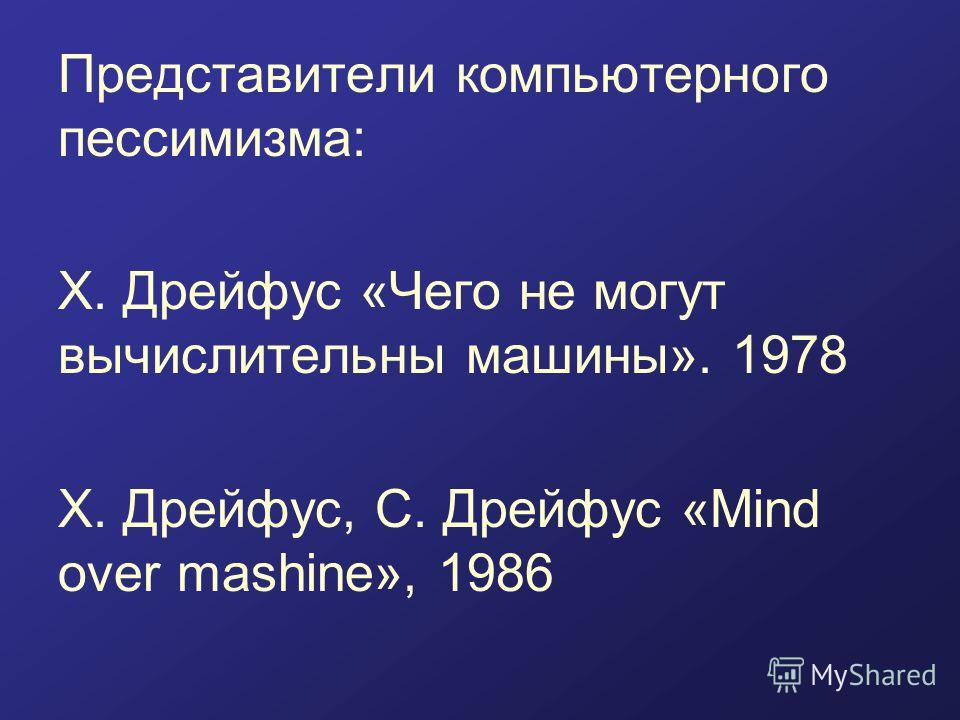 Представители компьютерного пессимизма: Х. Дрейфус «Чего не могут вычислительны машины». 1978 Х. Дрейфус, С. Дрейфус «Mind over mashine», 1986