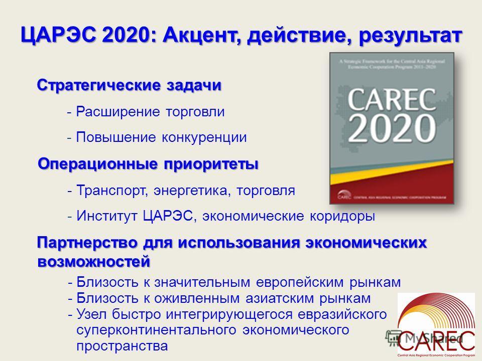 ЦАРЭС 2020: Акцент, действие, результат Стратегические задачи - Расширение торговли - Повышение конкуренции Операционные приоритеты - Транспорт, энергетика, торговля - Институт ЦАРЭС, экономические коридоры Партнерство для использования экономических