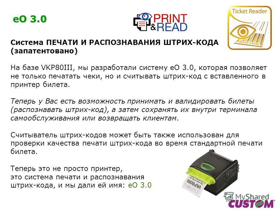 eO 3.0 Система ПЕЧАТИ И РАСПОЗНАВАНИЯ ШТРИХ-КОДА (запатентовано) На базе VKP80III, мы разработали систему eO 3.0, которая позволяет не только печатать чеки, но и считывать штрих-код с вставленного в принтер билета. Теперь у Вас есть возможность прини