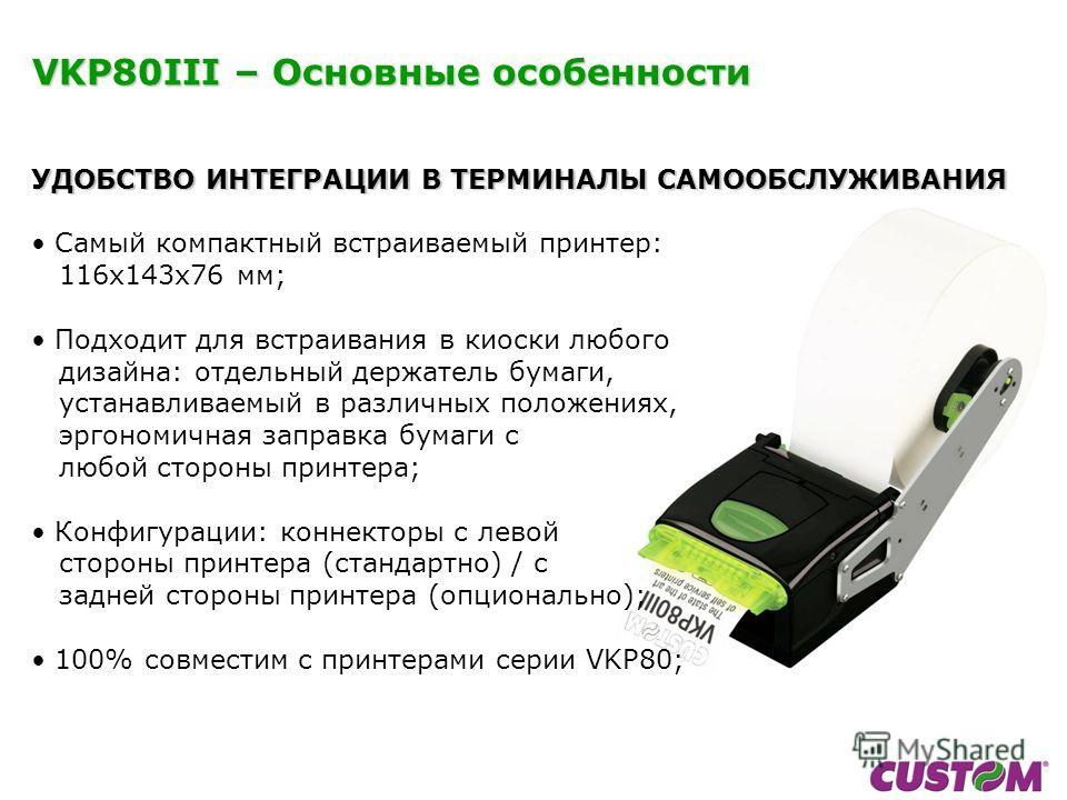 УДОБСТВО ИНТЕГРАЦИИ В ТЕРМИНАЛЫ САМООБСЛУЖИВАНИЯ Самый компактный встраиваемый принтер: 116x143x76 мм; Подходит для встраивания в киоски любого дизайна: отдельный держатель бумаги, устанавливаемый в различных положениях, эргономичная заправка бумаги