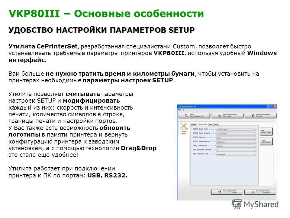 VKP80III – Основные особенности УДОБСТВО НАСТРОЙКИ ПАРАМЕТРОВ SETUP Утилита CePrinterSet, разработанная специалистами Custom, позволяет быстро устанавливать требуемые параметры принтеров VKP80III, используя удобный Windows интерфейс. Вам больше не ну