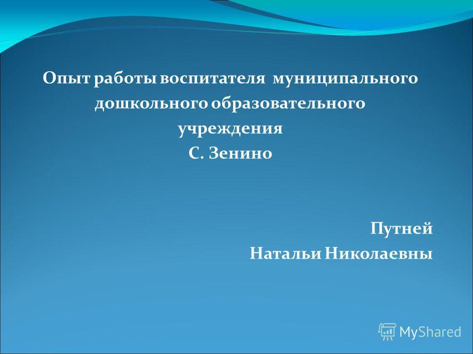 Опыт работы воспитателя муниципального дошкольного образовательного учреждения С. Зенино Путней Натальи Николаевны
