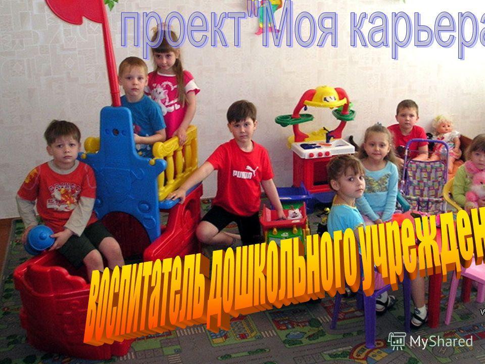 Проект мой выбор Моя профессия - воспитатель дошкольного учреждения
