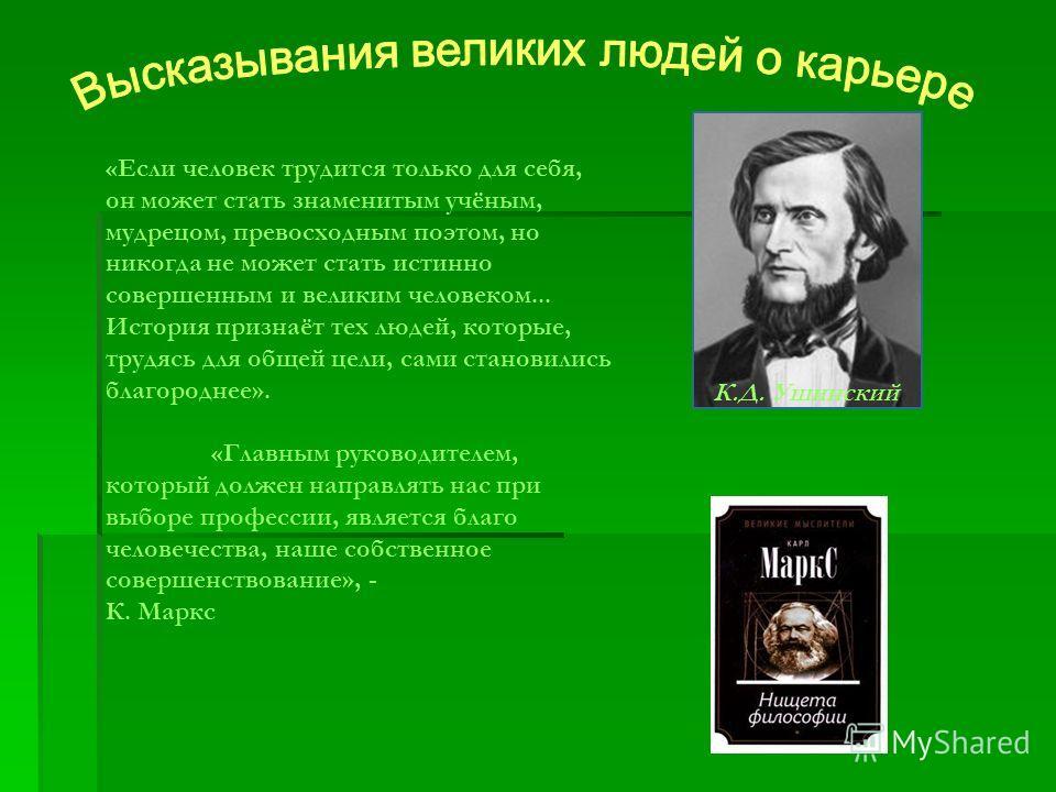 «Если человек трудится только для себя, он может стать знаменитым учёным, мудрецом, превосходным поэтом, но никогда не может стать истинно совершенным и великим человеком... История признаёт тех людей, которые, трудясь для общей цели, сами становилис