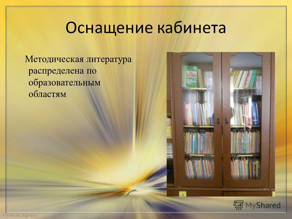 FokinaLida.75@mail.ru Оснащение кабинета Методическая литература распределена по образовательным областям