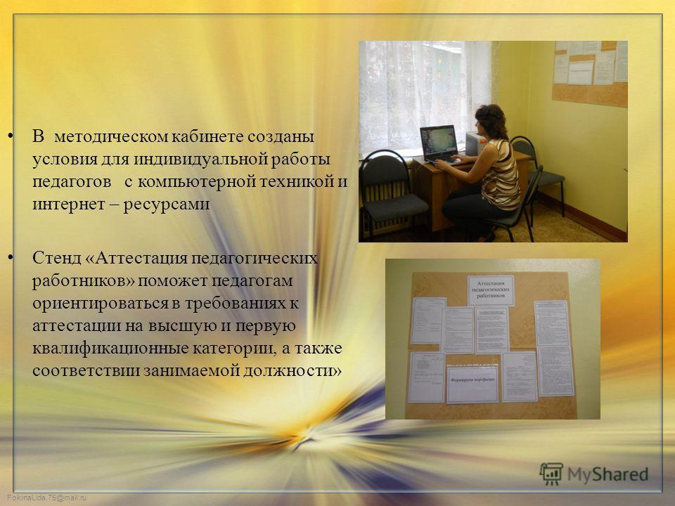 FokinaLida.75@mail.ru В методическом кабинете созданы условия для индивидуальной работы педагогов с компьютерной техникой и интернет – ресурсами Стенд «Аттестация педагогических работников» поможет педагогам ориентироваться в требованиях к аттестации