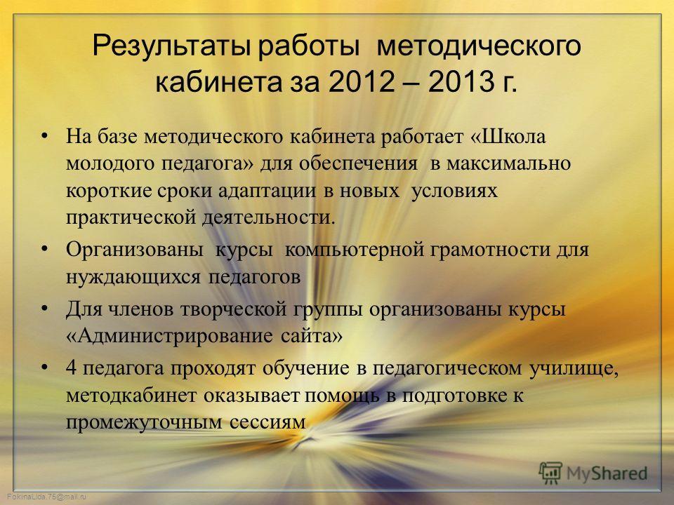 FokinaLida.75@mail.ru Результаты работы методического кабинета за 2012 – 2013 г. На базе методического кабинета работает «Школа молодого педагога» для обеспечения в максимально короткие сроки адаптации в новых условиях практической деятельности. Орга