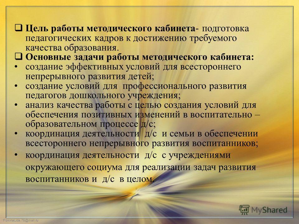 FokinaLida.75@mail.ru Цель работы методического кабинета- подготовка педагогических кадров к достижению требуемого качества образования. Основные задачи работы методического кабинета: создание эффективных условий для всестороннего непрерывного развит