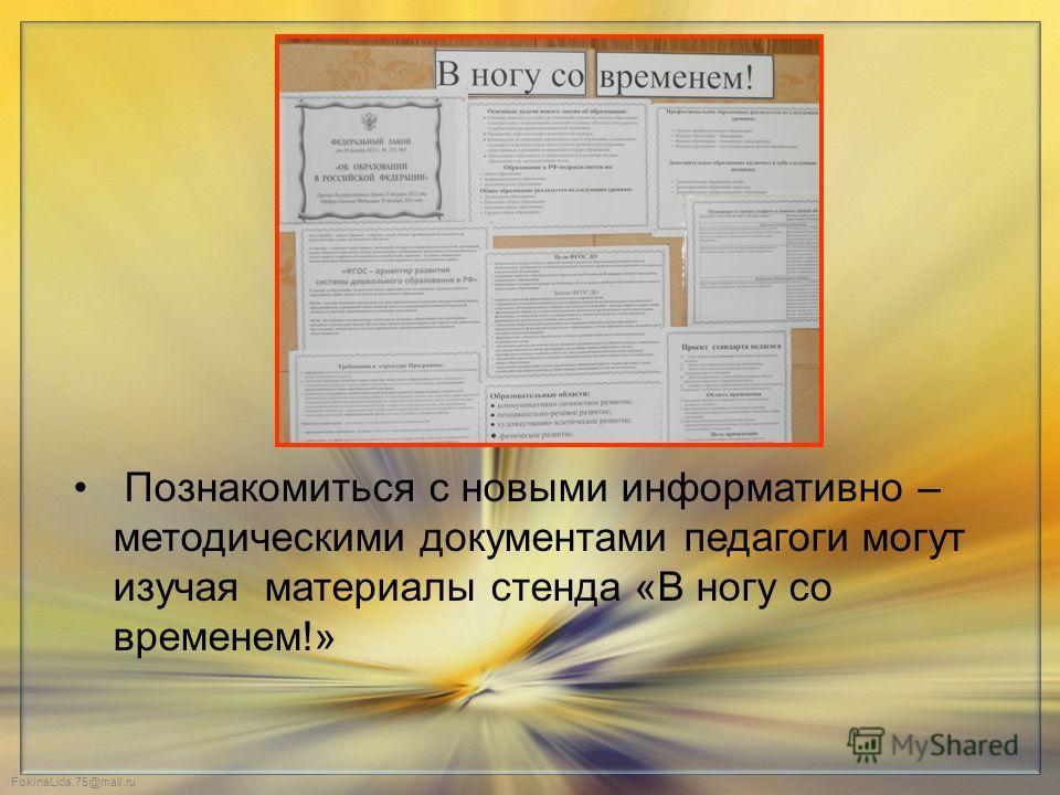 FokinaLida.75@mail.ru Познакомиться с новыми информативно – методическими документами педагоги могут изучая материалы стенда «В ногу со временем!»