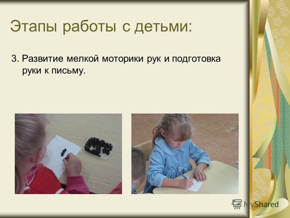 Этапы работы с детьми: 3. Развитие мелкой моторики рук и подготовка руки к письму.