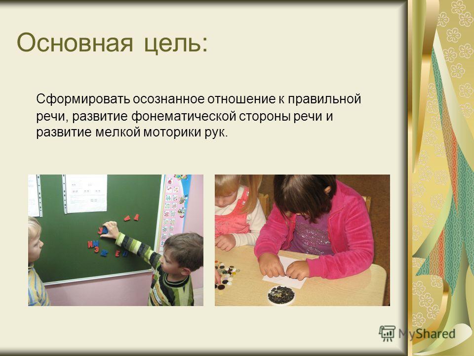 Основная цель: Сформировать осознанное отношение к правильной речи, развитие фонематической стороны речи и развитие мелкой моторики рук.