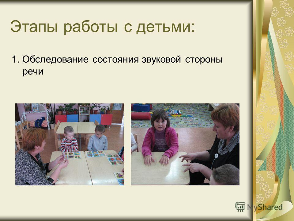 Этапы работы с детьми: 1. Обследование состояния звуковой стороны речи