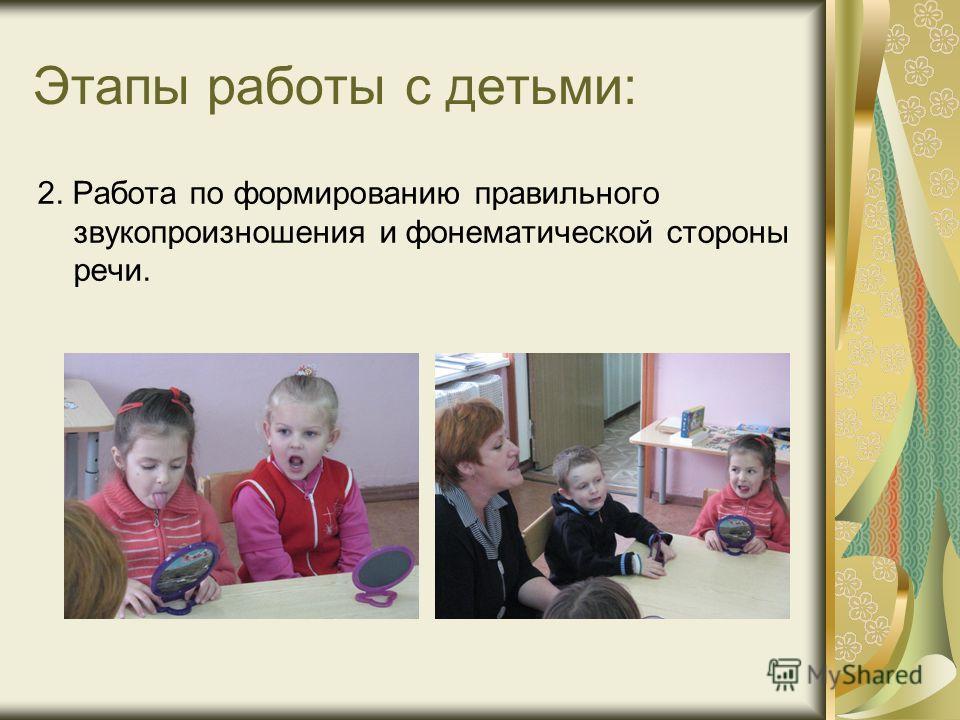 Этапы работы с детьми: 2. Работа по формированию правильного звукопроизношения и фонематической стороны речи.