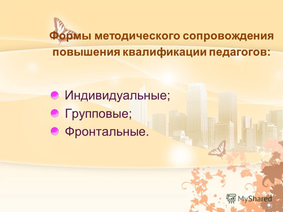 Формы методического сопровождения повышения квалификации педагогов: Индивидуальные; Групповые; Фронтальные.