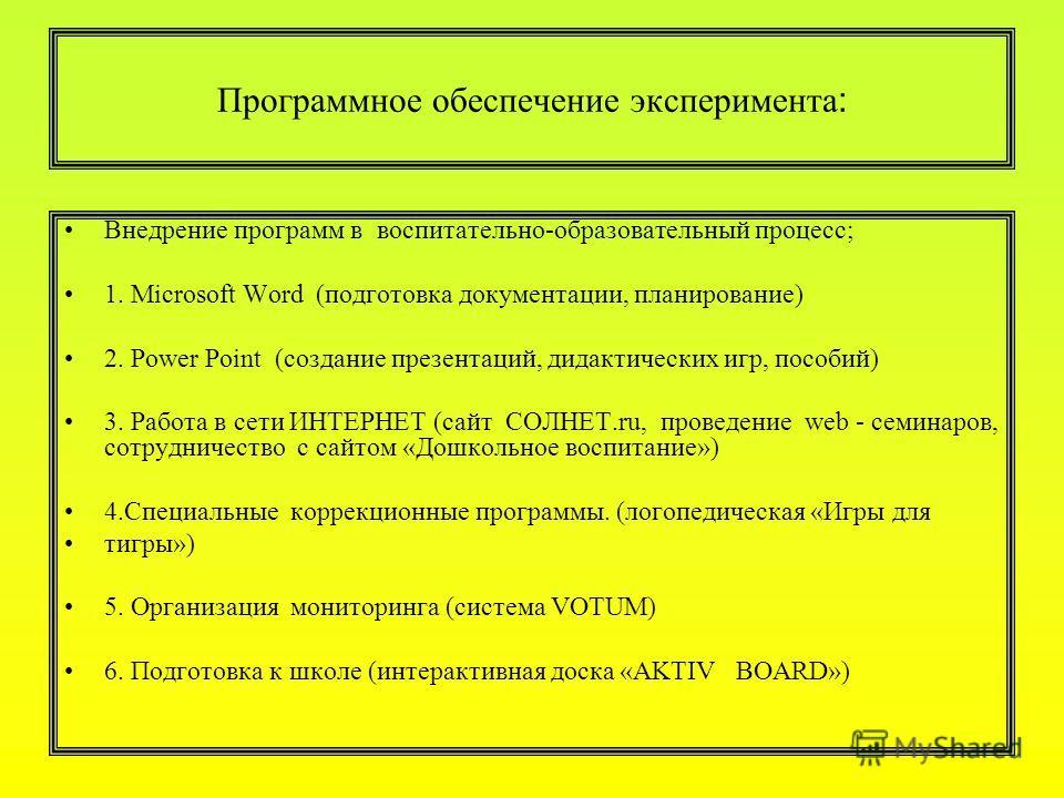 Программное обеспечение эксперимента : Внедрение программ в воспитательно-образовательный процесс; 1. Microsoft Word (подготовка документации, планирование) 2. Power Point (создание презентаций, дидактических игр, пособий) 3. Работа в сети ИНТЕРНЕТ (