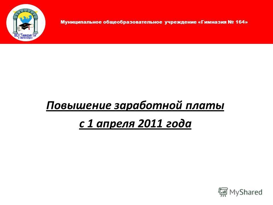 Муниципальное общеобразовательное учреждение «Гимназия 164» Повышение заработной платы с 1 апреля 2011 года