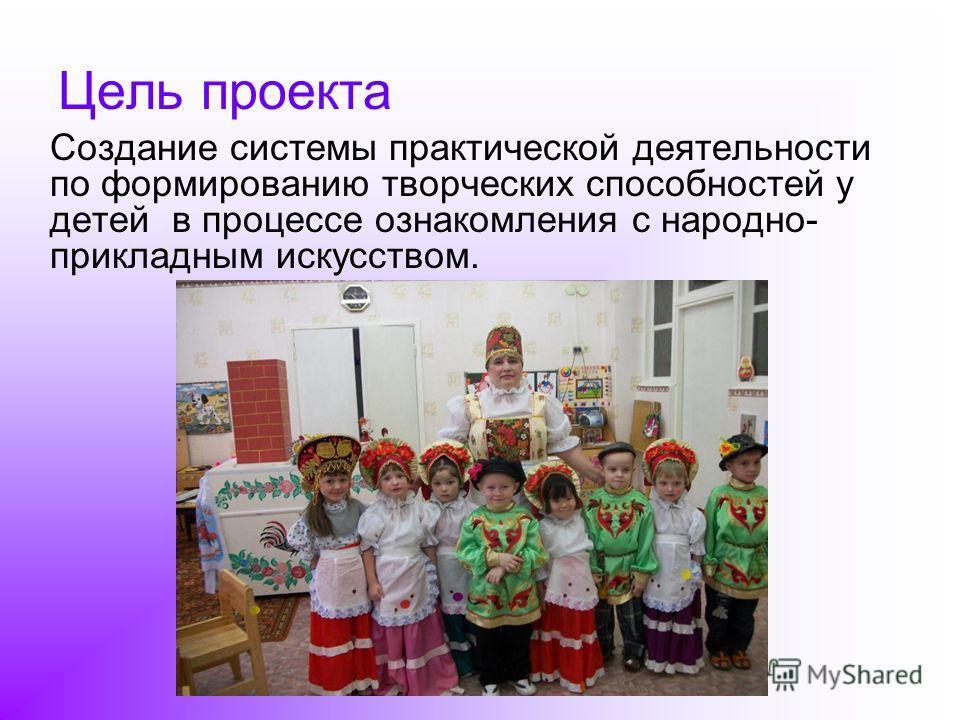Цель проекта Создание системы практической деятельности по формированию творческих способностей у детей в процессе ознакомления с народно- прикладным искусством.