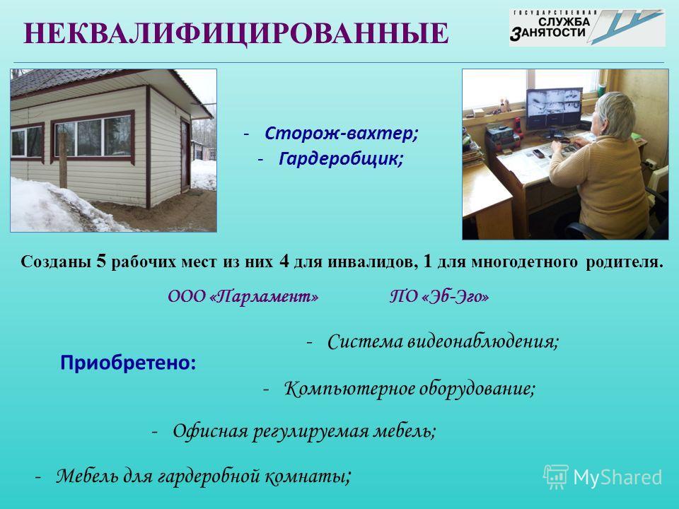 Созданы 5 рабочих мест из них 4 для инвалидов, 1 для многодетного родителя. НЕКВАЛИФИЦИРОВАННЫЕ -Сторож-вахтер; -Гардеробщик; -Компьютерное оборудование; Приобретено: -Система видеонаблюдения; -Офисная регулируемая мебель; -Мебель для гардеробной ком