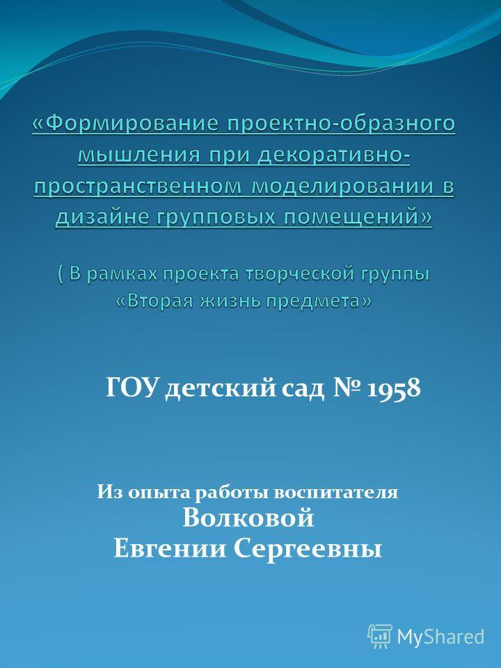 ГОУ детский сад 1958 Из опыта работы воспитателя Волковой Евгении Сергеевны