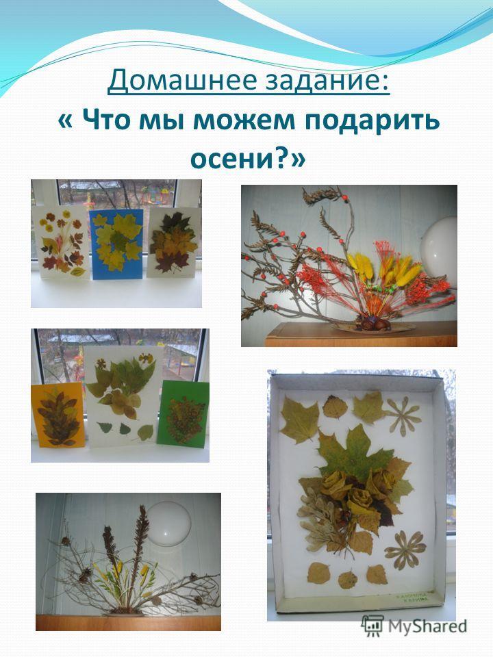 Домашнее задание: « Что мы можем подарить осени?»