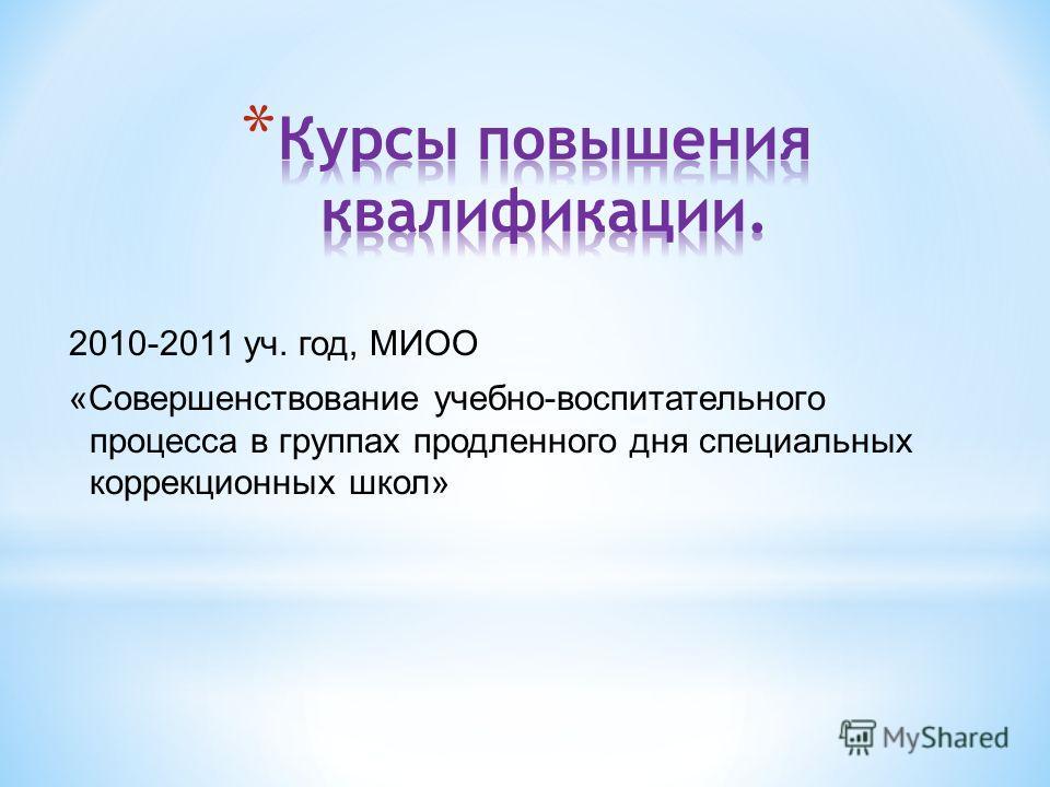 2010-2011 уч. год, МИОО «Совершенствование учебно-воспитательного процесса в группах продленного дня специальных коррекционных школ»