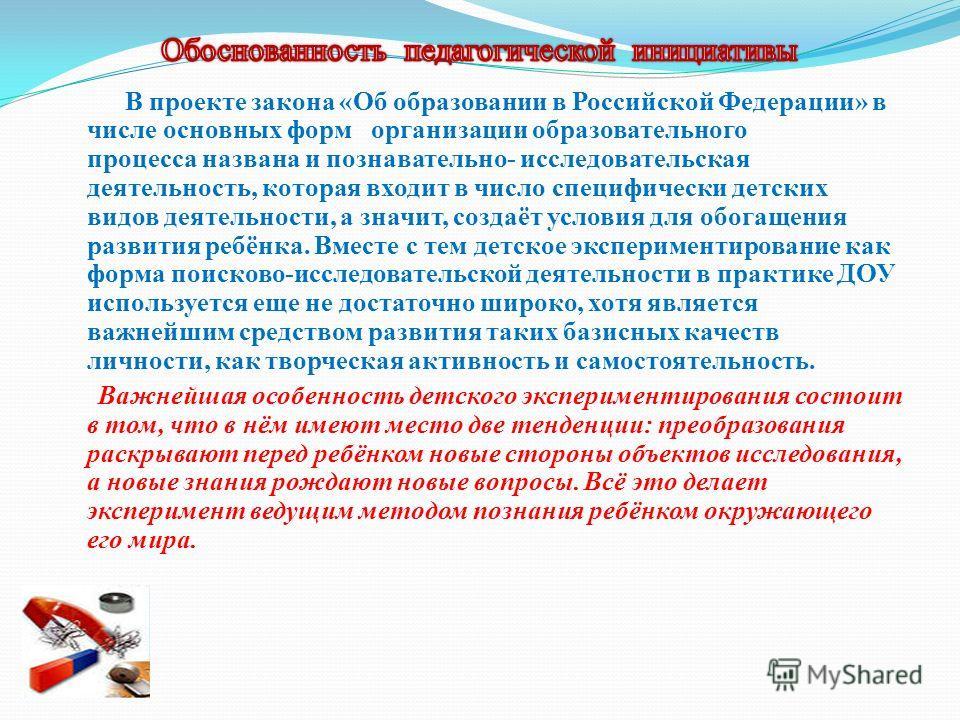 В проекте закона «Об образовании в Российской Федерации» в числе основных форм организации образовательного процесса названа и познавательно- исследовательская деятельность, которая входит в число специфически детских видов деятельности, а значит, со