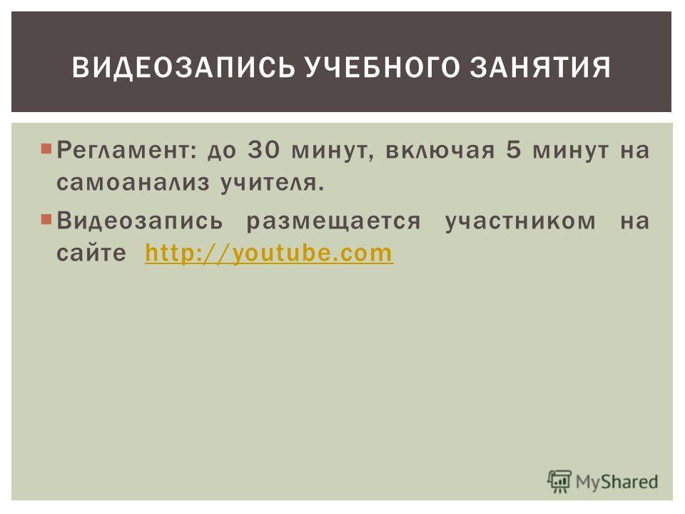 Регламент: до 30 минут, включая 5 минут на самоанализ учителя. Видеозапись размещается участником на сайте http://youtube.comhttp://youtube.com ВИДЕОЗАПИСЬ УЧЕБНОГО ЗАНЯТИЯ