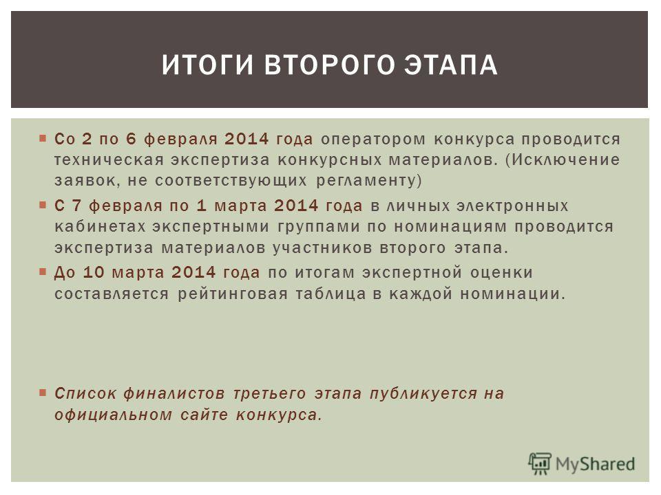 Со 2 по 6 февраля 2014 года оператором конкурса проводится техническая экспертиза конкурсных материалов. (Исключение заявок, не соответствующих регламенту) С 7 февраля по 1 марта 2014 года в личных электронных кабинетах экспертными группами по номина