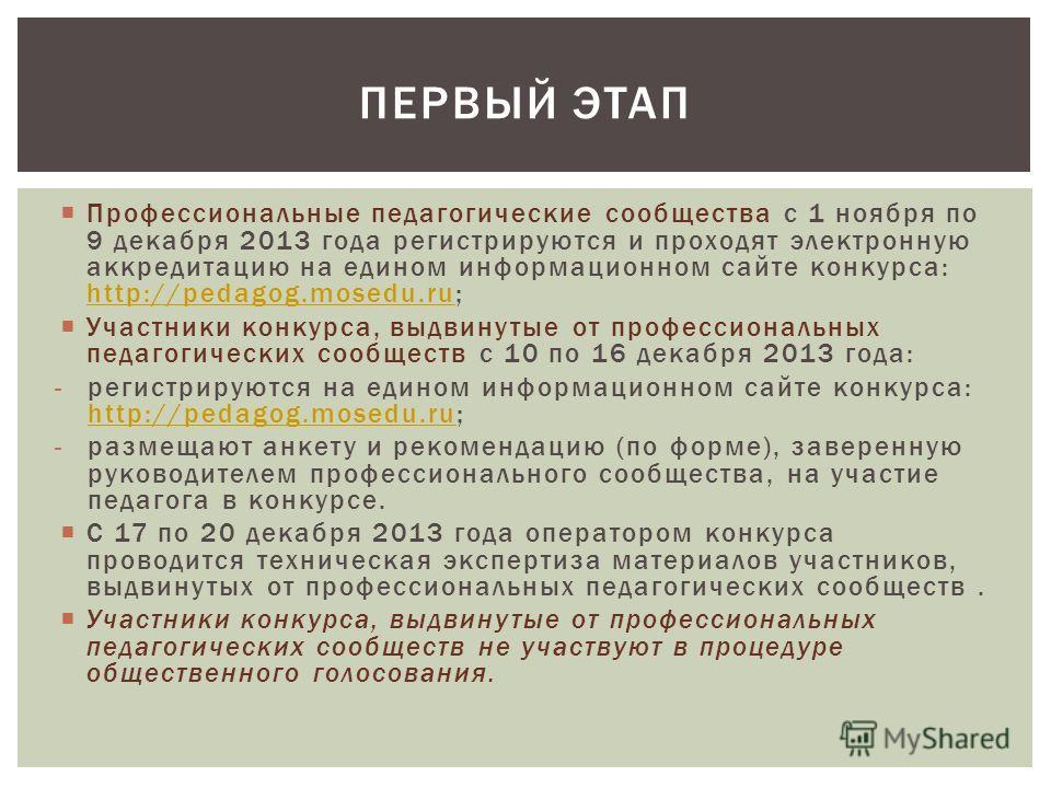 Профессиональные педагогические сообщества с 1 ноября по 9 декабря 2013 года регистрируются и проходят электронную аккредитацию на едином информационном сайте конкурса: http://pedagog.mosedu.ru; http://pedagog.mosedu.ru Участники конкурса, выдвинутые
