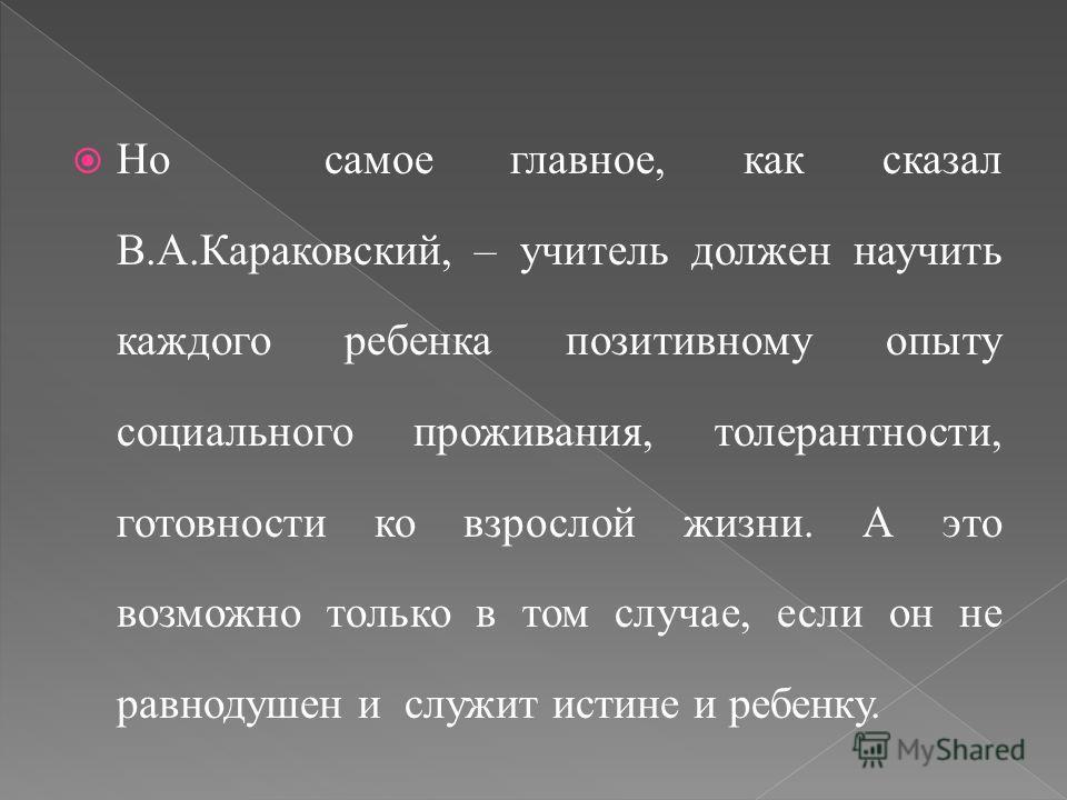 Но самое главное, как сказал В.А.Караковский, – учитель должен научить каждого ребенка позитивному опыту социального проживания, толерантности, готовности ко взрослой жизни. А это возможно только в том случае, если он не равнодушен и служит истине и