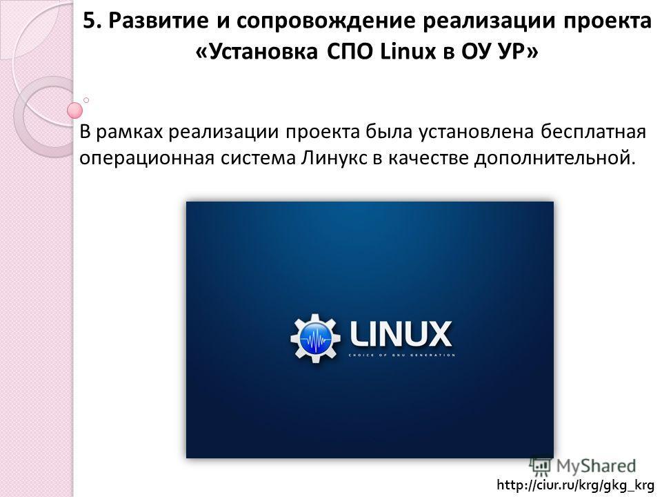5. Развитие и сопровождение реализации проекта «Установка СПО Linux в ОУ УР» В рамках реализации проекта была установлена бесплатная операционная система Линукс в качестве дополнительной. http://ciur.ru/krg/gkg_krg