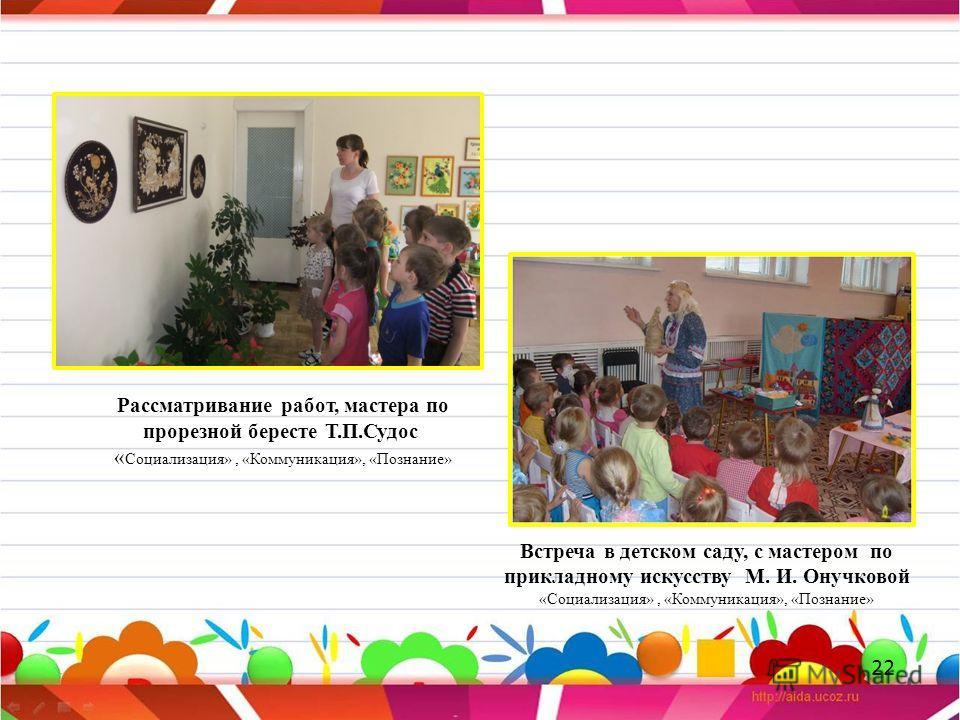 Встреча в детском саду, с мастером по прикладному искусству М. И. Онучковой «Социализация», «Коммуникация», «Познание» Рассматривание работ, мастера по прорезной бересте Т.П.Судос « Социализация», «Коммуникация», «Познание» 22